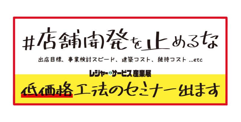 No.05「低価格工法のセミナー出ます」11 月 11 日(木)・ 12 日(金)@東京ビックサイト♯店舗開発を止めるな